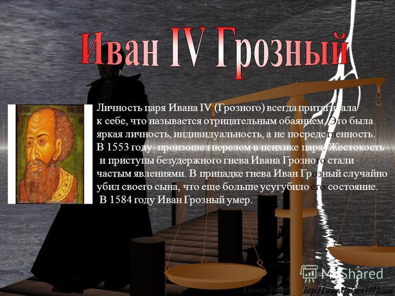 Личность царя Ивана IV (Грозного) всегда притягивала к себе, что называется отрицательным обаянием. Это была яркая личность, индивидуальность, а не посредственность. В 1553 году произошел перелом в психике царя. Жестокость и приступы безудержного гне