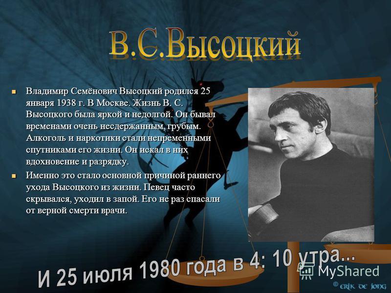 Владимир Семёнович Высоцкий родился 25 января 1938 г. В Москве. Жизнь В. С. Высоцкого была яркой и недолгой. Он бывал временами очень несдержанным, грубым. Алкоголь и наркотики стали непременными спутниками его жизни. Он искал в них вдохновение и раз