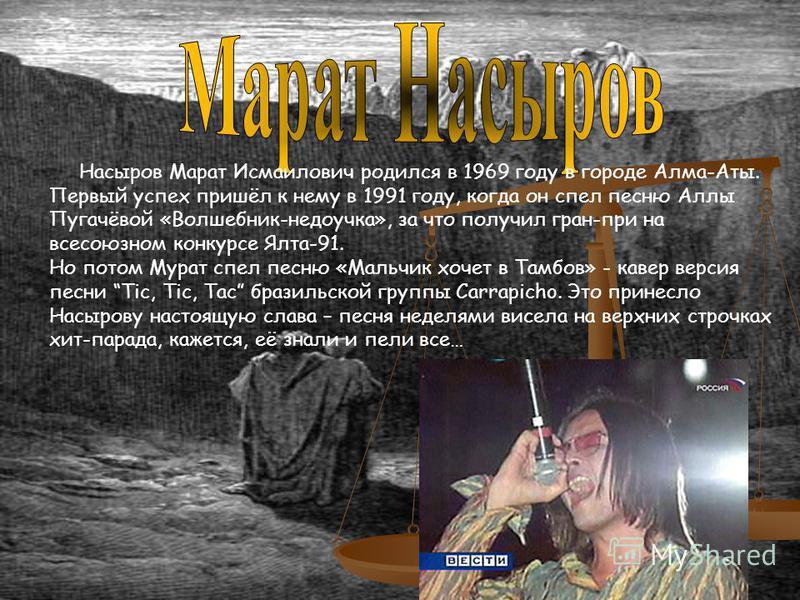 Насыров Марат Исмаилович родился в 1969 году в городе Алма-Аты. Первый успех пришёл к нему в 1991 году, когда он спел песню Аллы Пугачёвой «Волшебник-недоучка», за что получил гран-при на всесоюзном конкурсе Ялта-91. Но потом Мурат спел песню «Мальчи