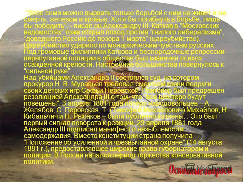Злое семя можно вырвать только борьбой с ним на живот и на смерть, железом и кровью. Хотя бы погибнуть в борьбе, лишь бы победить, - писал он Александру III. Катков в Московских ведомостях тоже открыл поход против гнилого либерализма, доведшего Росси