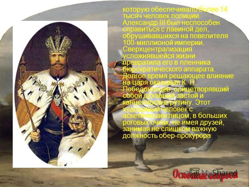 которую обеспечивало более 14 тысяч человек полиции. Александр III был неспособен справиться с лавиной дел, обрушивавшихся на повелителя 100-миллионой империи. Сверхцентрализация усложнявшейся жизни превратила его в пленника бюрократического аппарата