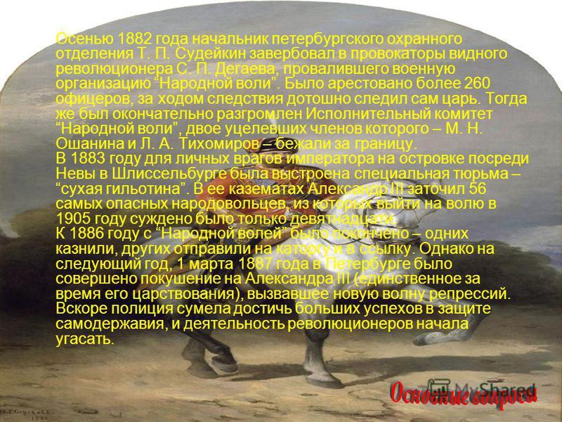 Осенью 1882 года начальник петербургского охранного отделения Т. П. Судейкин завербовал в провокаторы видного революционера С. П. Дегаева, провалившего военную организацию Народной воли. Было арестовано более 260 офицеров, за ходом следствия дотошно