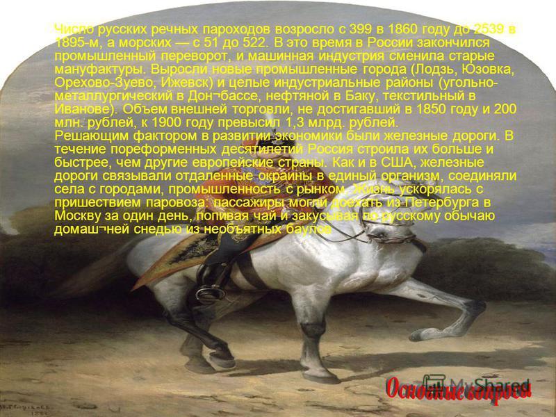 Число русских речных пароходов возросло с 399 в 1860 году до 2539 в 1895-м, а морских с 51 до 522. В это время в России закончился промышленный переворот, и машинная индустрия сменила старые мануфактуры. Выросли новые промышленные города (Лодзь, Юзов