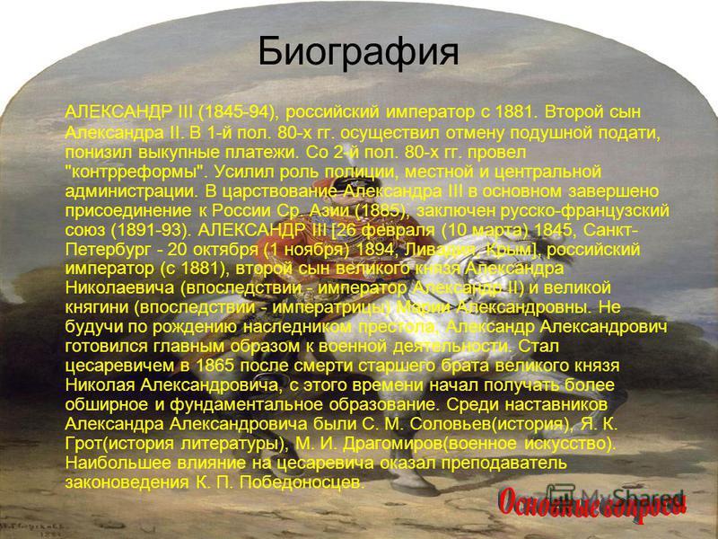 Биография АЛЕКСАНДР III (1845-94), российский император с 1881. Второй сын Александра II. В 1-й пол. 80-х гг. осуществил отмену подушной подати, понизил выкупные платежи. Со 2-й пол. 80-х гг. провел