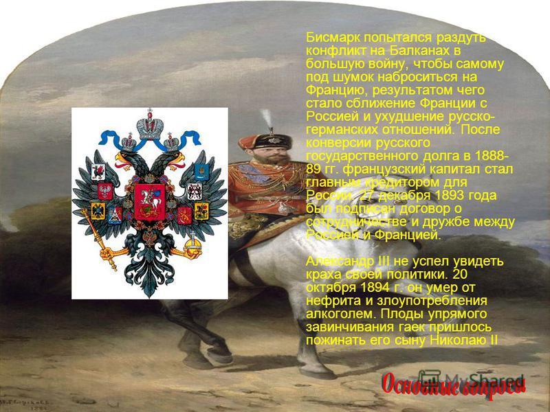 Бисмарк попытался раздуть конфликт на Балканах в большую войну, чтобы самому под шумок наброситься на Францию, результатом чего стало сближение Франции с Россией и ухудшение русско- германских отношений. После конверсии русского государственного долг