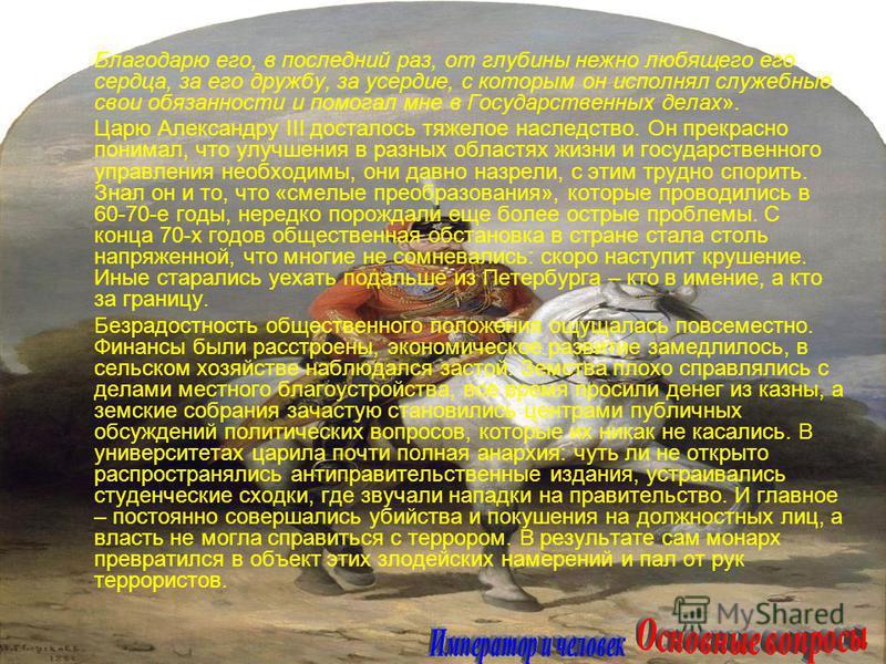 Благодарю его, в последний раз, от глубины нежно любящего его сердца, за его дружбу, за усердие, с которым он исполнял служебные свои обязанности и помогал мне в Государственных делах». Царю Александру III досталось тяжелое наследство. Он прекрасно п