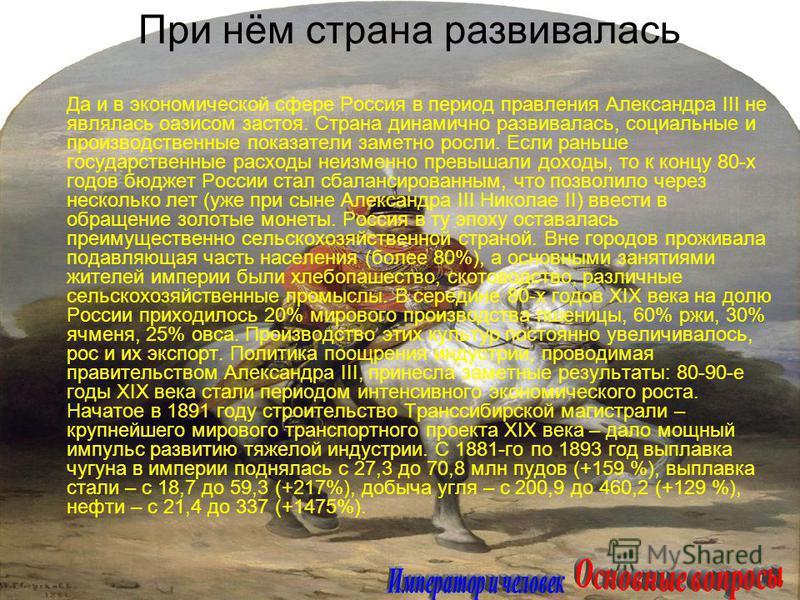 Да и в экономической сфере Россия в период правления Александра III не являлась оазисом застоя. Страна динамично развивалась, социальные и производственные показатели заметно росли. Если раньше государственные расходы неизменно превышали доходы, то к