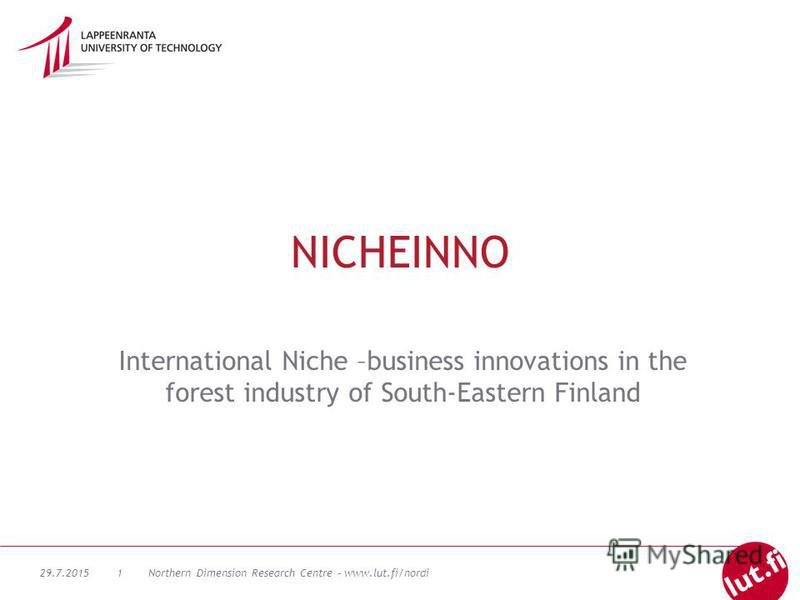 29.7.2015Northern Dimension Research Centre - www.lut.fi/nordi1 NICHEINNO International Niche –business innovations in the forest industry of South-Eastern Finland