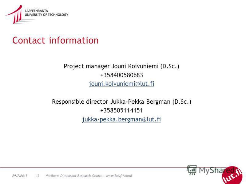 29.7.2015Northern Dimension Research Centre - www.lut.fi/nordi13 Contact information Project manager Jouni Koivuniemi (D.Sc.) +358400580683 jouni.koivuniemi@lut.fi Responsible director Jukka-Pekka Bergman (D.Sc.) +358505114151 jukka-pekka.bergman@lut