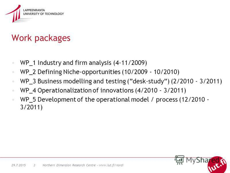 29.7.2015Northern Dimension Research Centre - www.lut.fi/nordi3 Work packages WP_1 Industry and firm analysis (4-11/2009) WP_2 Defining Niche-opportunities (10/2009 - 10/2010) WP_3 Business modelling and testing (desk-study) (2/2010 - 3/2011) WP_4 Op