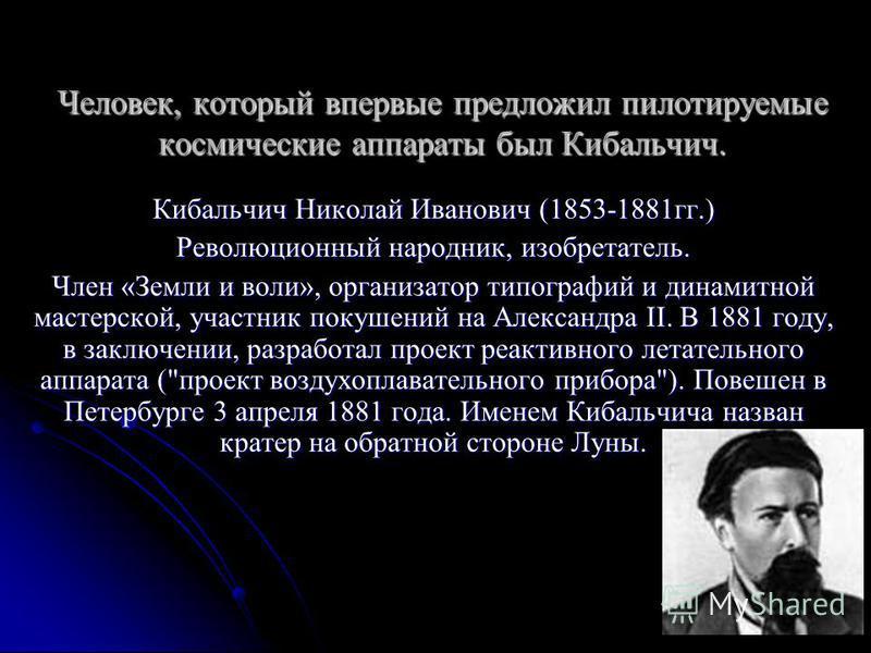Человек, который впервые предложил пилотируемые космические аппараты был Кибальчич. Кибальчич Николай Иванович (1853-1881 гг.) Революционный народник, изобретатель. Член «Земли и воли», организатор типографий и динамитной мастерской, участник покушен