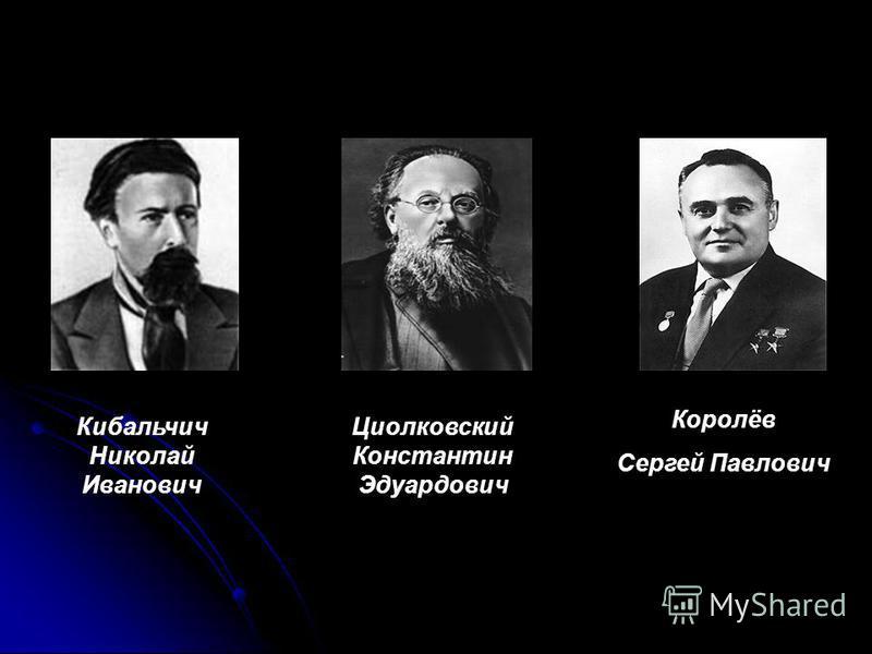 Кибальчич Николай Иванович Циолковский Константин Эдуардович Королёв Сергей Павлович
