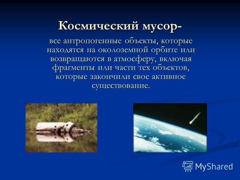 Космический мусор- все антропогенные объекты, которые находятся на околоземной орбите или возвращаются в атмосферу, включая фрагменты или части тех объектов, которые закончили свое активное существование.