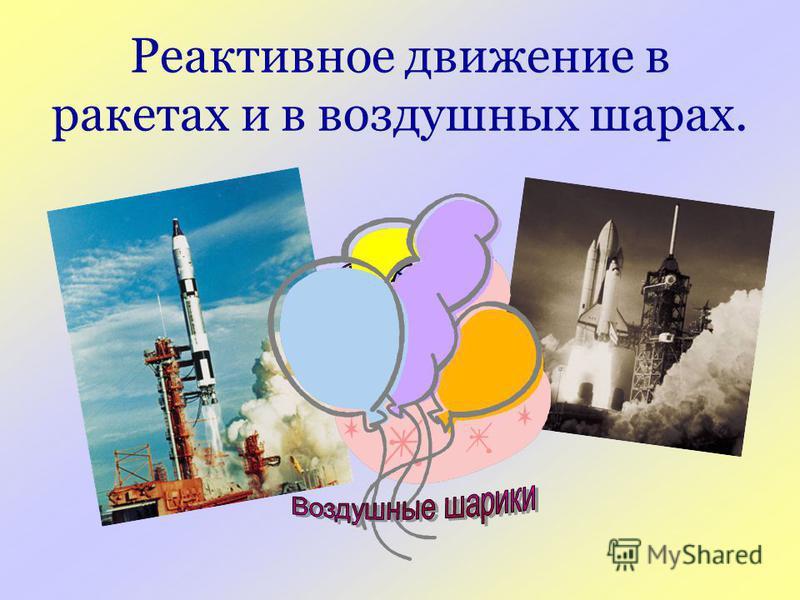 Реактивное движение в ракетах и в воздушных шарах.
