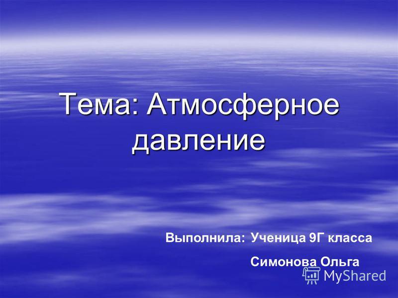 Тема: Атмосферное давление Выполнила: Ученица 9Г класса Симонова Ольга