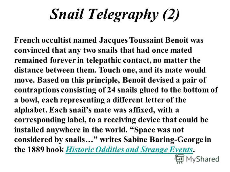 Snail Telegraphy (2) French occultist named Jacques Toussaint Benoit was convinced that any two snails that had once mated remained forever in telepathic contact, no matter the distance between them. Touch one, and its mate would move. Based on this