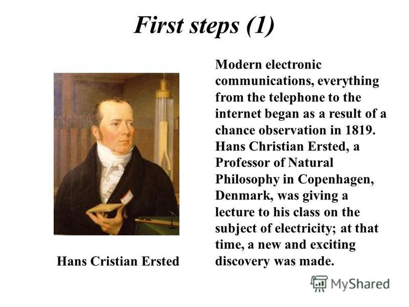 First steps (1) Hans Cristian Ersted Modern electronic communications, everything from the telephone to the internet began as a result of a chance observation in 1819. Hans Christian Ersted, a Professor of Natural Philosophy in Copenhagen, Denmark, w
