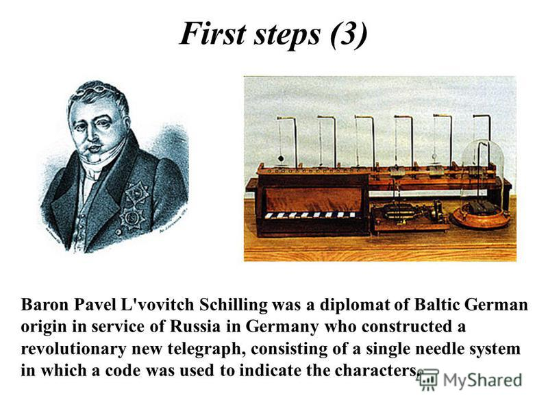 First steps (3) Baron Pavel L'vovitch Schilling was a diplomat of Baltic German origin in service of Russia in Germany who constructed a revolutionary new telegraph, consisting of a single needle system in which a code was used to indicate the charac