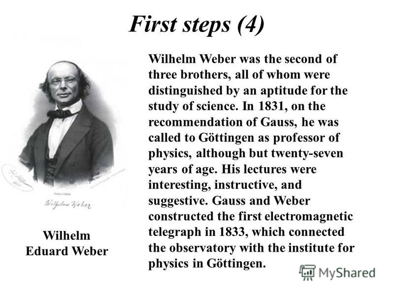 First steps (4) Wilhelm Eduard Weber Wilhelm Weber was the second of three brothers, all of whom were distinguished by an aptitude for the study of science. In 1831, on the recommendation of Gauss, he was called to Göttingen as professor of physics,