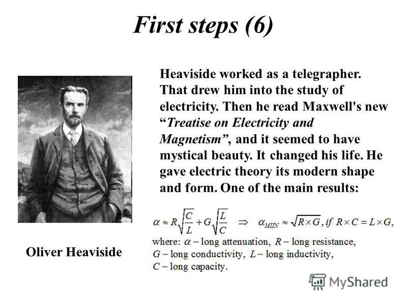 First steps (6) Oliver Heaviside Heaviside worked as a telegrapher. That drew him into the study of electricity. Then he read Maxwell's newTreatise on Electricity and Magnetism, and it seemed to have mystical beauty. It changed his life. He gave elec
