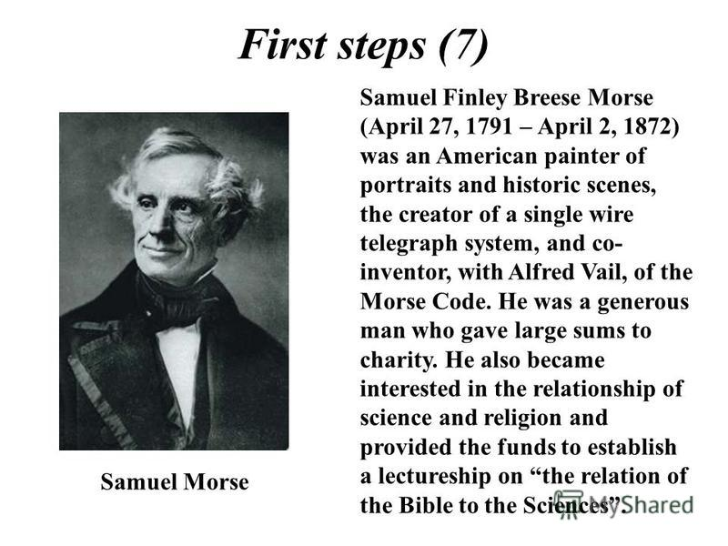 First steps (7) Samuel Finley Breese Morse (April 27, 1791 – April 2, 1872) was an American painter of portraits and historic scenes, the creator of a single wire telegraph system, and co- inventor, with Alfred Vail, of the Morse Code. He was a gener