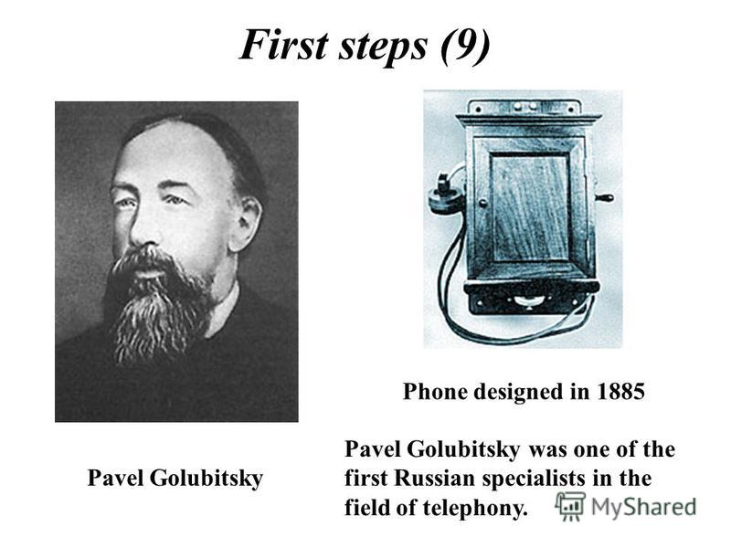 First steps (9) Pavel Golubitsky was one of the first Russian specialists in the field of telephony. Pavel Golubitsky Phone designed in 1885