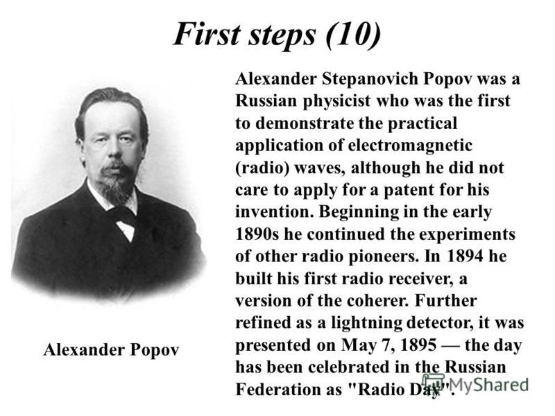 First steps (10) Alexander Stepanovich Popov was a Russian physicist who was the first to demonstrate the practical application of electromagnetic (radio) waves, although he did not care to apply for a patent for his invention. Beginning in the early