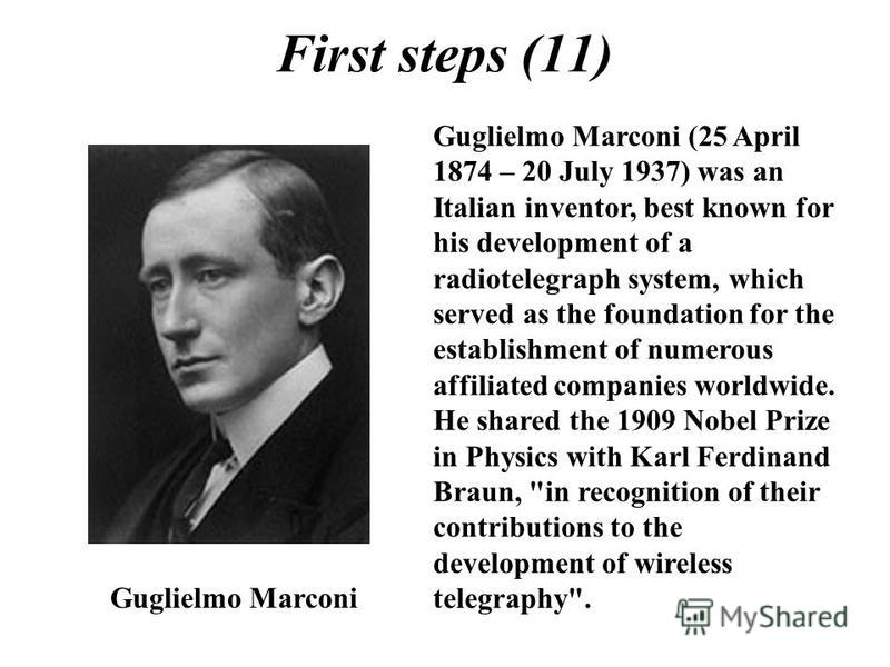 First steps (11) Guglielmo Marconi Guglielmo Marconi (25 April 1874 – 20 July 1937) was an Italian inventor, best known for his development of a radiotelegraph system, which served as the foundation for the establishment of numerous affiliated compan