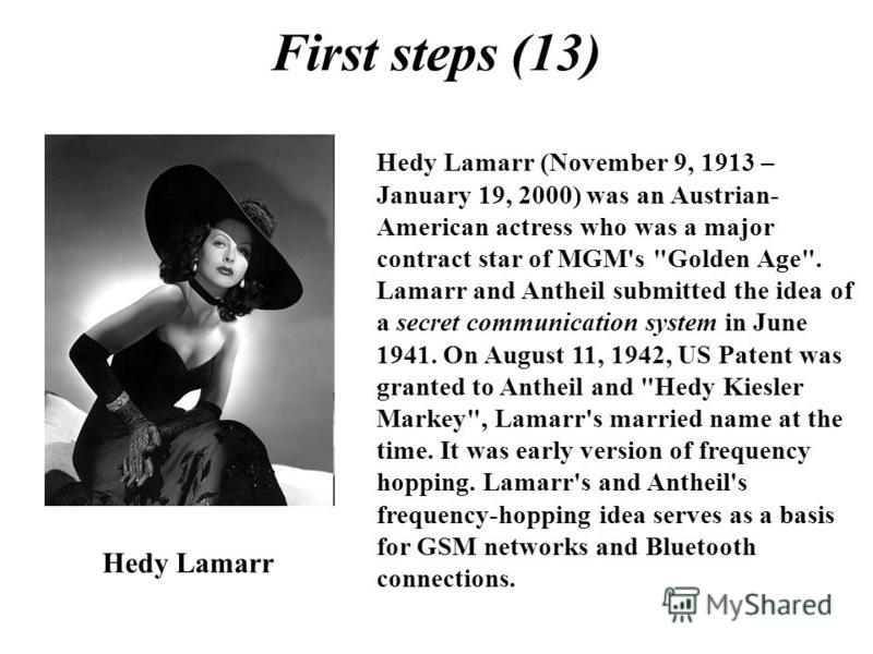 First steps (13) Hedy Lamarr Hedy Lamarr (November 9, 1913 – January 19, 2000) was an Austrian- American actress who was a major contract star of MGM's
