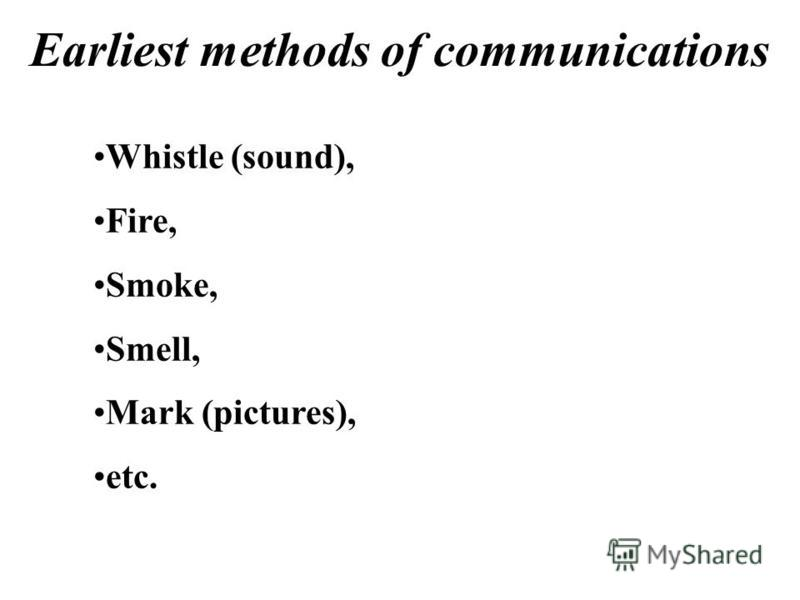 Earliest methods of communications Whistle (sound), Fire, Smoke, Smell, Mark (pictures), etc.