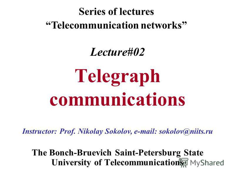 Lecture#02 Telegraph communications The Bonch-Bruevich Saint-Petersburg State University of Telecommunications Series of lectures Telecommunication networks Instructor: Prof. Nikolay Sokolov, e-mail: sokolov@niits.ru