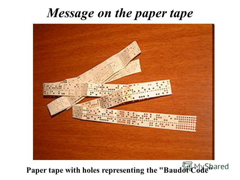 Message on the paper tape Paper tape with holes representing the Baudot Code