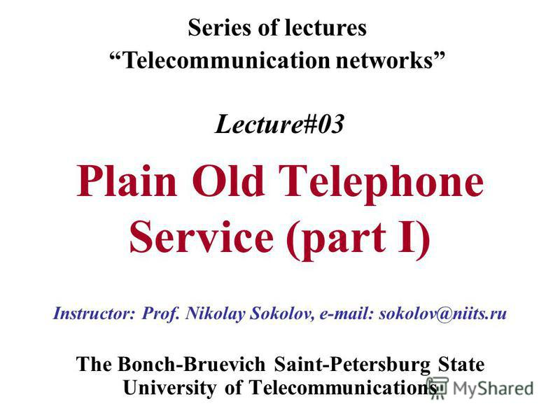 Lecture#03 Plain Old Telephone Service (part I) The Bonch-Bruevich Saint-Petersburg State University of Telecommunications Series of lectures Telecommunication networks Instructor: Prof. Nikolay Sokolov, e-mail: sokolov@niits.ru