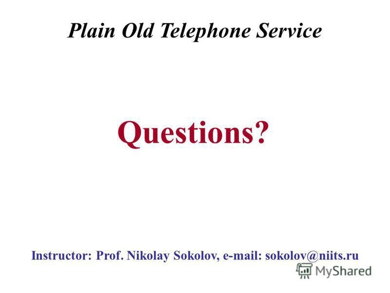 Instructor: Prof. Nikolay Sokolov, e-mail: sokolov@niits.ru Questions? Plain Old Telephone Service