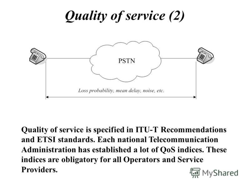 Quality of service (2) Quality of service is specified in ITU-T Recommendations and ETSI standards. Each national Telecommunication Administration has established a lot of QoS indices. These indices are obligatory for all Operators and Service Provid