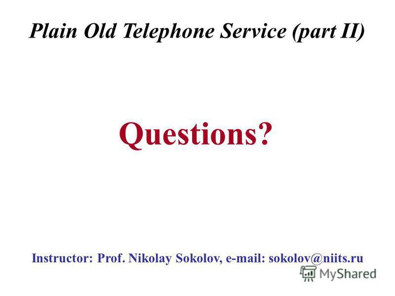 Instructor: Prof. Nikolay Sokolov, e-mail: sokolov@niits.ru Questions? Plain Old Telephone Service (part II)