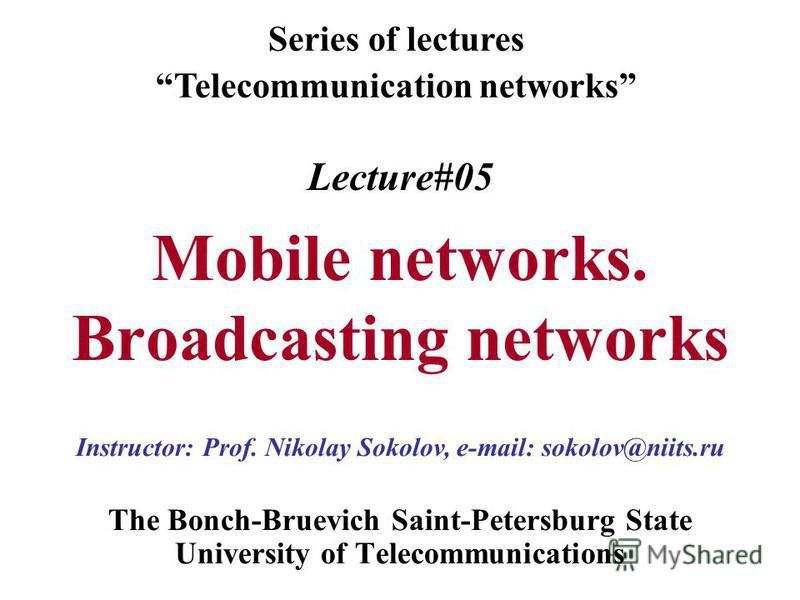Lecture#05 Mobile networks. Broadcasting networks The Bonch-Bruevich Saint-Petersburg State University of Telecommunications Series of lectures Telecommunication networks Instructor: Prof. Nikolay Sokolov, e-mail: sokolov@niits.ru