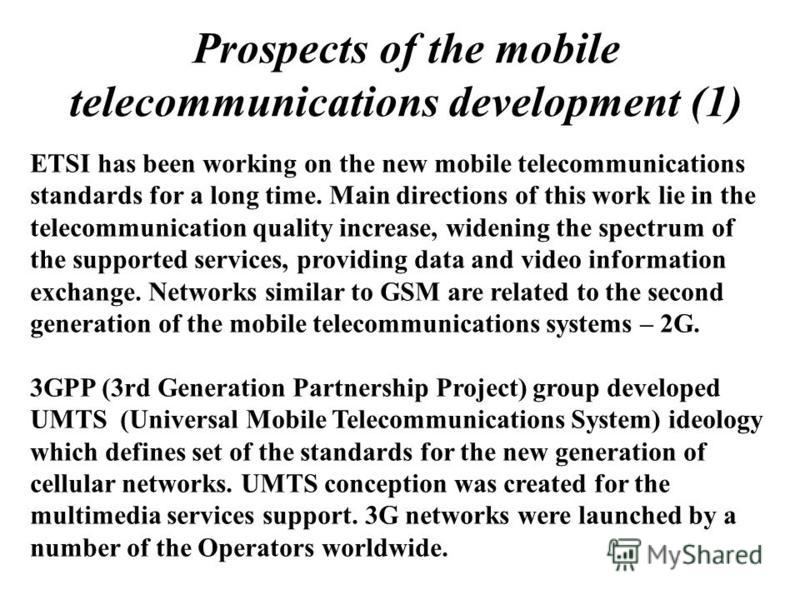 Prospects of the mobile telecommunications development (1) ETSI has been working on the new mobile telecommunications standards for a long time. Main directions of this work lie in the telecommunication quality increase, widening the spectrum of the