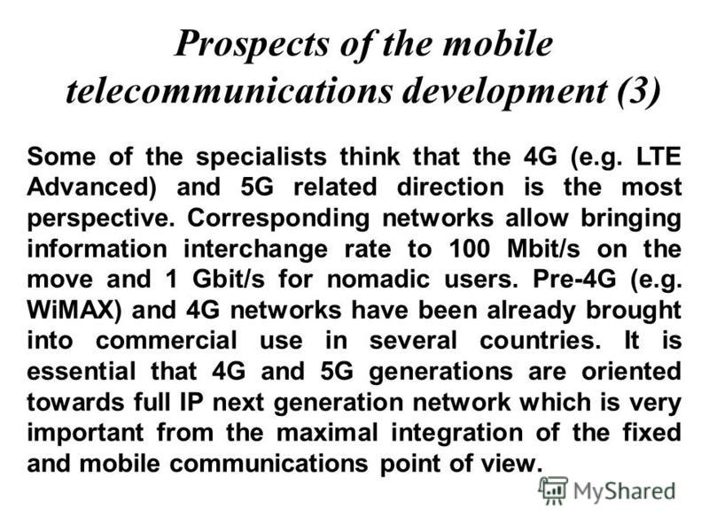 Prospects of the mobile telecommunications development (3) Some of the specialists think that the 4G (e.g. LTE Advanced) and 5G related direction is the most perspective. Corresponding networks allow bringing information interchange rate to 100 Mbit/