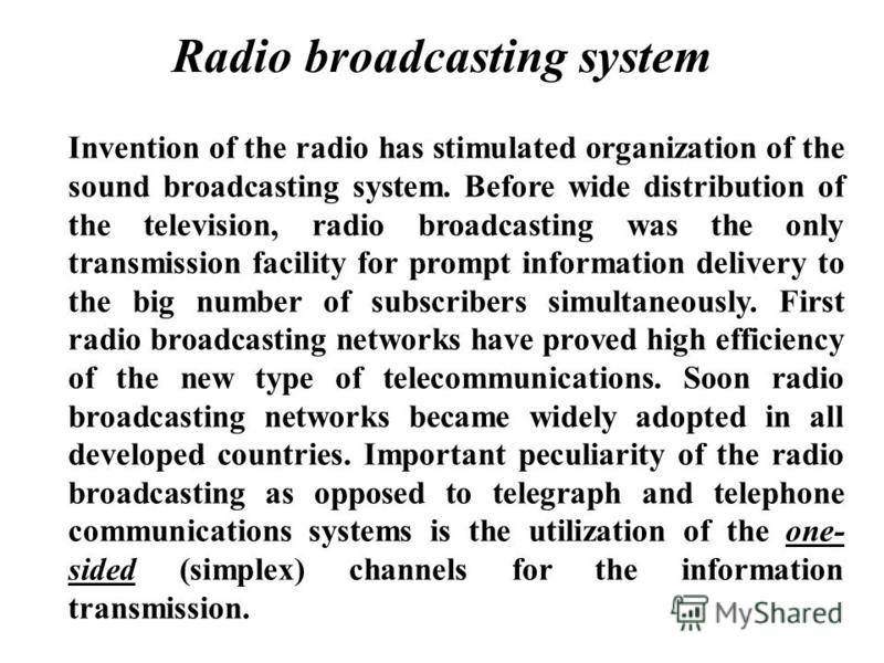 Radio broadcasting system Invention of the radio has stimulated organization of the sound broadcasting system. Before wide distribution of the television, radio broadcasting was the only transmission facility for prompt information delivery to the bi