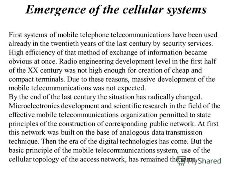 Emergence of the cellular systems First systems of mobile telephone telecommunications have been used already in the twentieth years of the last century by security services. High efficiency of that method of exchange of information became obvious at