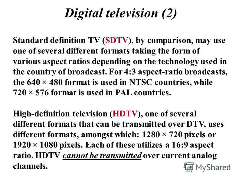 Digital television (2) Standard definition TV (SDTV), by comparison, may use one of several different formats taking the form of various aspect ratios depending on the technology used in the country of broadcast. For 4:3 aspect-ratio broadcasts, the