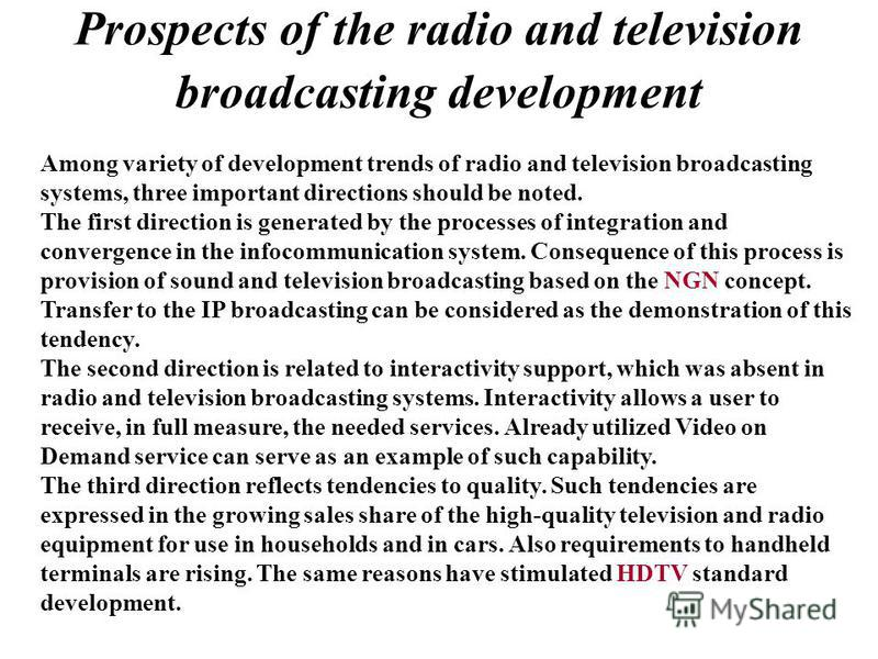 Prospects of the radio and television broadcasting development Among variety of development trends of radio and television broadcasting systems, three important directions should be noted. The first direction is generated by the processes of integrat