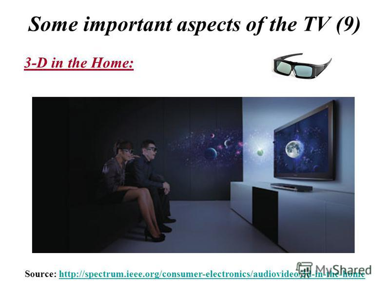 Some important aspects of the TV (9) Source: http://spectrum.ieee.org/consumer-electronics/audiovideo/3d-in-the-homehttp://spectrum.ieee.org/consumer-electronics/audiovideo/3d-in-the-home 3-D in the Home: