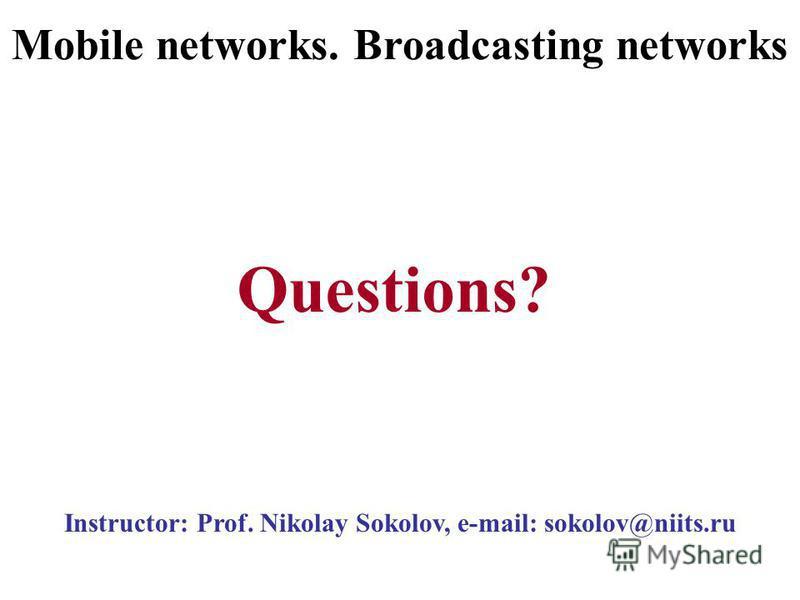 Instructor: Prof. Nikolay Sokolov, e-mail: sokolov@niits.ru Questions? Mobile networks. Broadcasting networks