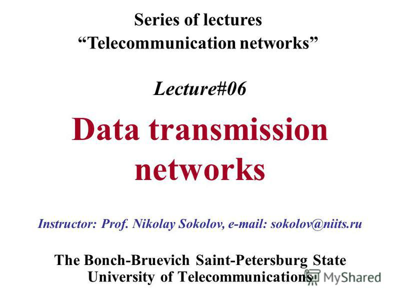 Lecture#06 Data transmission networks The Bonch-Bruevich Saint-Petersburg State University of Telecommunications Series of lectures Telecommunication networks Instructor: Prof. Nikolay Sokolov, e-mail: sokolov@niits.ru