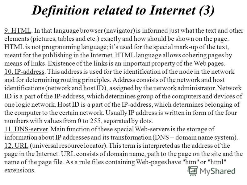 Definition related to Internet (3) 9. HTML. In that language browser (navigator) is informed just what the text and other elements (pictures, tables and etc.) exactly and how should be shown on the page. HTML is not programming language; its used for
