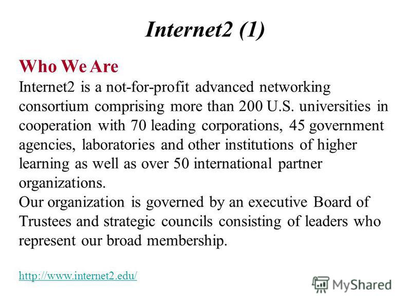 Internet2 (1) Who We Are Internet2 is a not-for-profit advanced networking consortium comprising more than 200 U.S. universities in cooperation with 70 leading corporations, 45 government agencies, laboratories and other institutions of higher learni