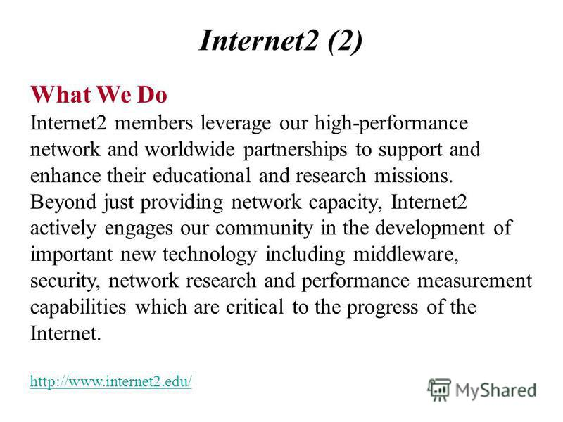 Internet2 (2) What We Do Internet2 members leverage our high-performance network and worldwide partnerships to support and enhance their educational and research missions. Beyond just providing network capacity, Internet2 actively engages our communi