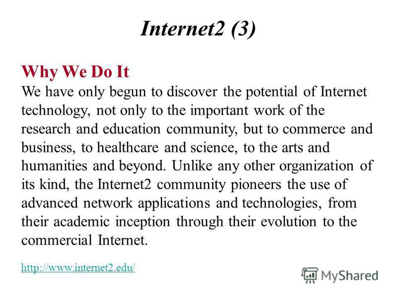 Internet2 (3) Why We Do It We have only begun to discover the potential of Internet technology, not only to the important work of the research and education community, but to commerce and business, to healthcare and science, to the arts and humanitie